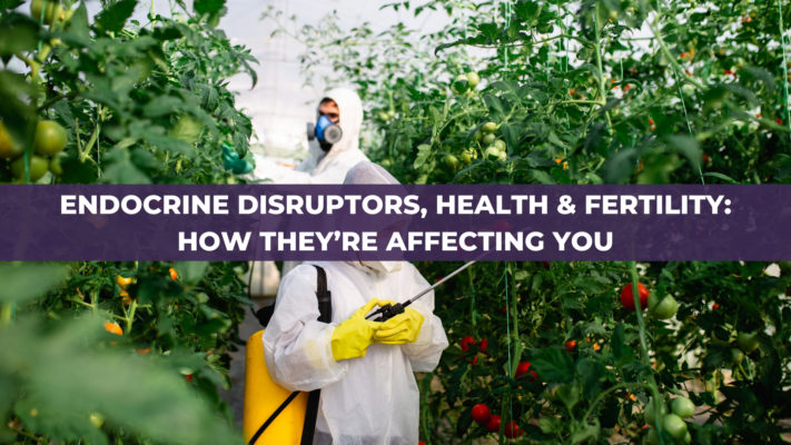 Endocrine Disruptors, Health & Fertility: How They're Affecting You
